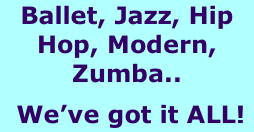 Ballet, Jazz, Hip Hop, Modern, Zumba..  We've got it ALL!